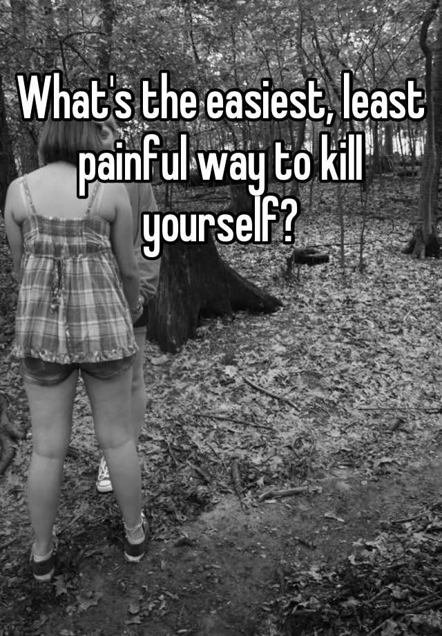 Whats the easiest, least painful way to kill yourself?