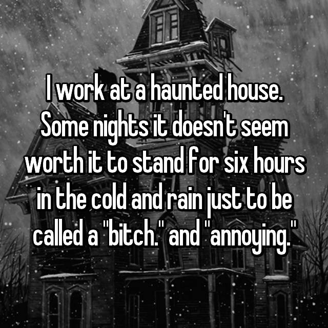 "I work at a haunted house. Some nights it doesn't seem worth it to stand for six hours in the cold and rain just to be called a ""bitch."" and ""annoying."""