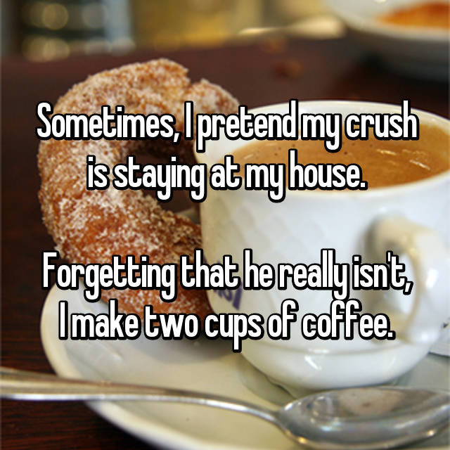 Sometimes, I pretend my crush is staying at my house.  Forgetting that he really isn't, I make two cups of coffee.