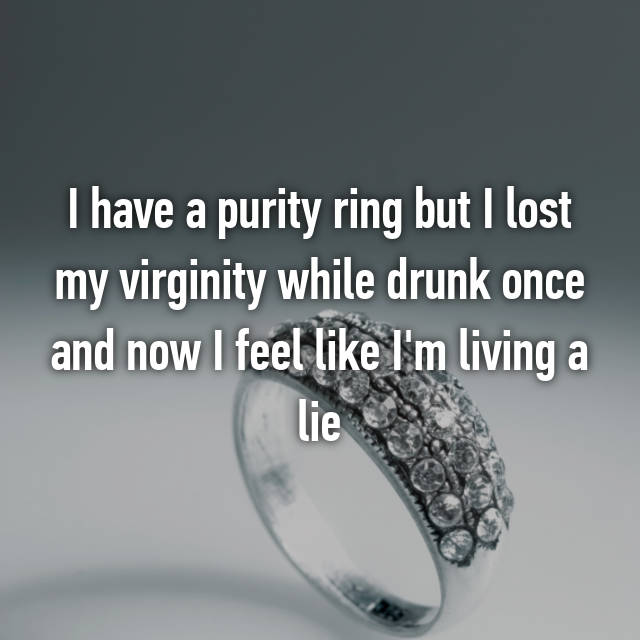 I have a purity ring but I lost my virginity while drunk once and now I feel like I'm living a lie