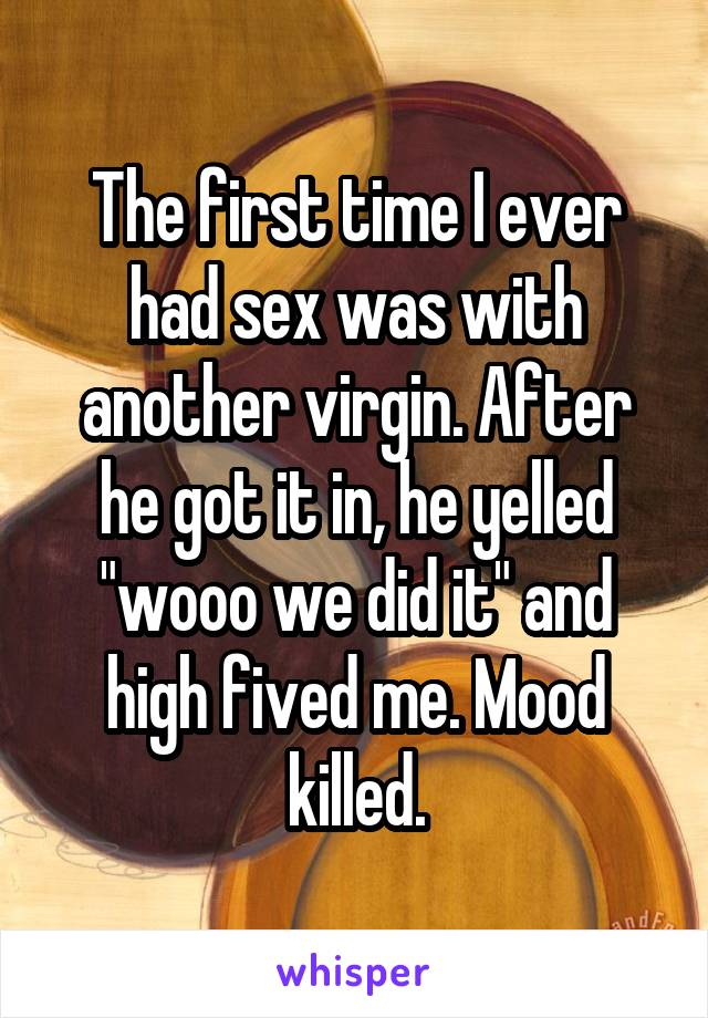 """The first time I ever had sex was with another virgin. After he got it in, he yelled """"wooo we did it"""" and high fived me. Mood killed."""