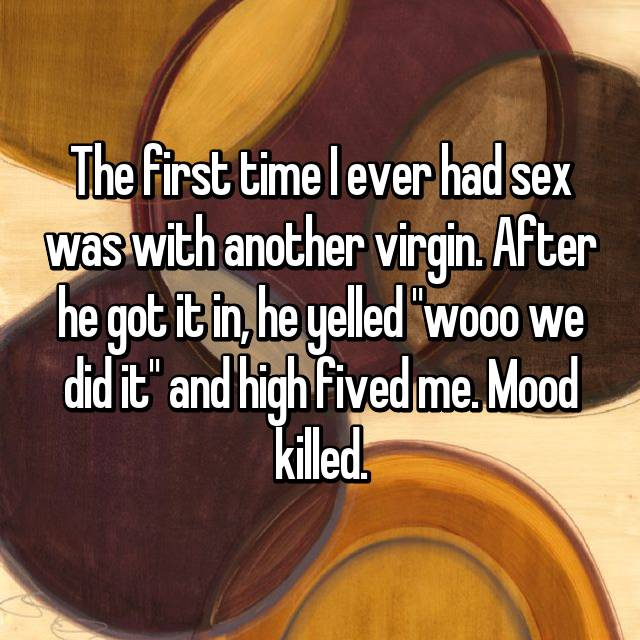 "The first time I ever had sex was with another virgin. After he got it in, he yelled ""wooo we did it"" and high fived me. Mood killed."