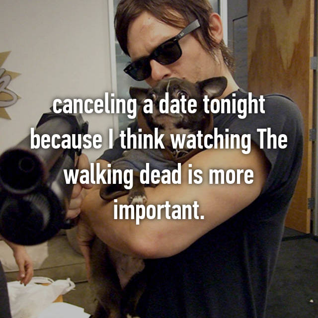 canceling a date tonight because I think watching The walking dead is more important.