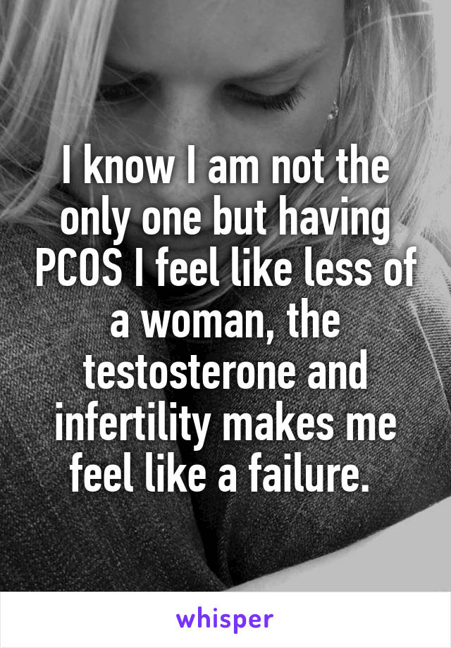 I know I am not the only one but having PCOS I feel like less of a woman, the testosterone and infertility makes me feel like a failure.