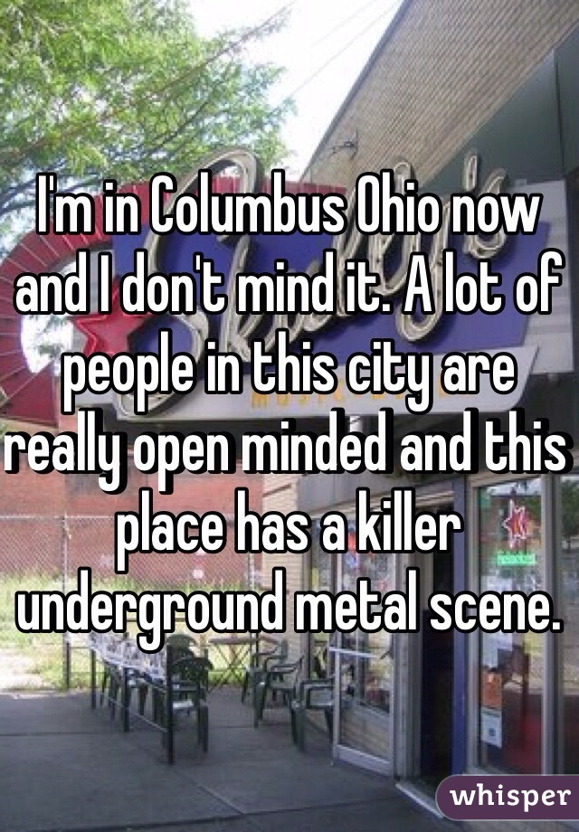 I'm in Columbus Ohio now and I don't mind it. A lot of people in this city are really open minded and this place has a killer underground metal scene.