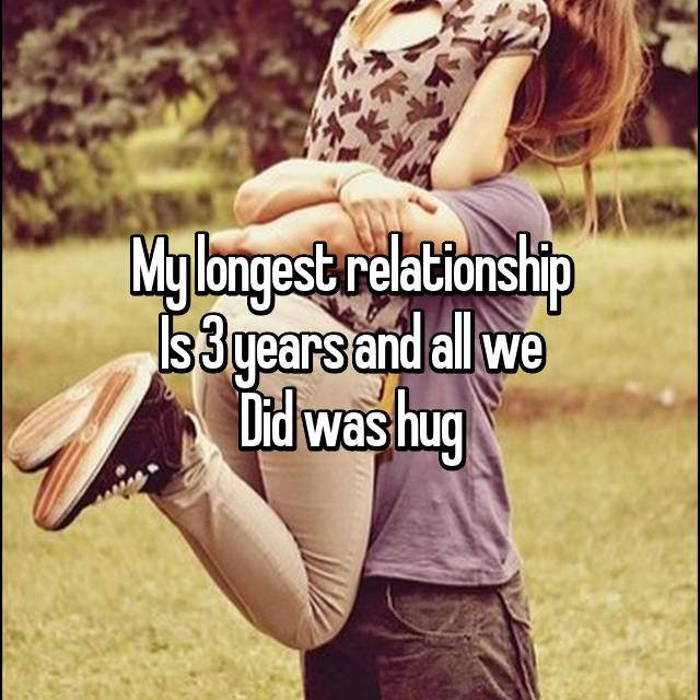 My longest relationship Is 3 years and all we Did was hug