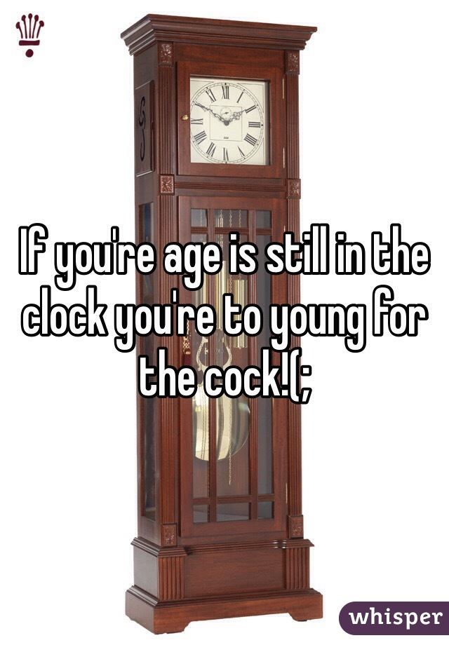 If you're age is still in the clock you're to young for the cock!(;