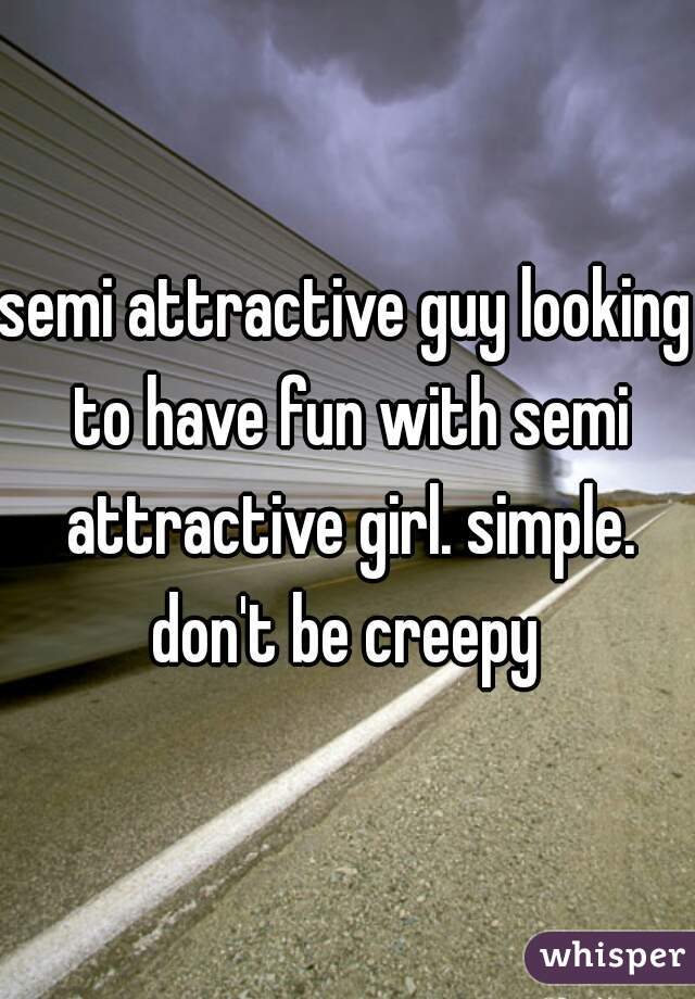 semi attractive guy looking to have fun with semi attractive girl. simple. don't be creepy