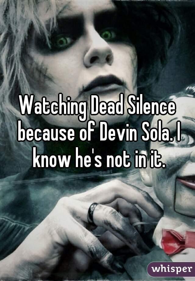 Watching Dead Silence because of Devin Sola. I know he's not in it.