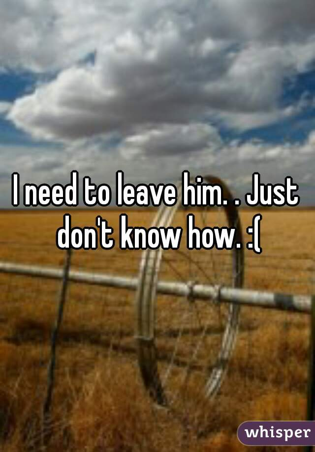 I need to leave him. . Just don't know how. :(