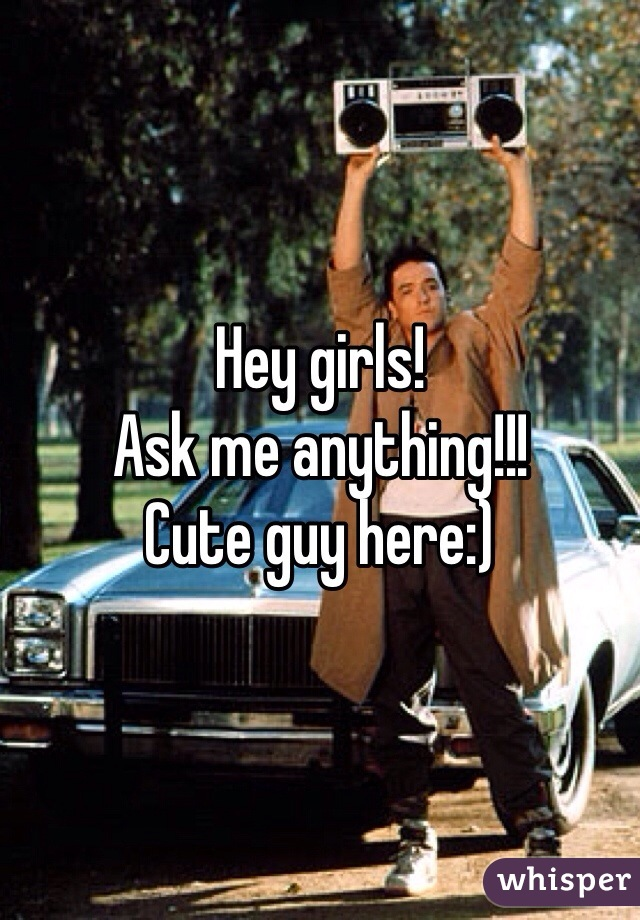Hey girls! Ask me anything!!! Cute guy here:)