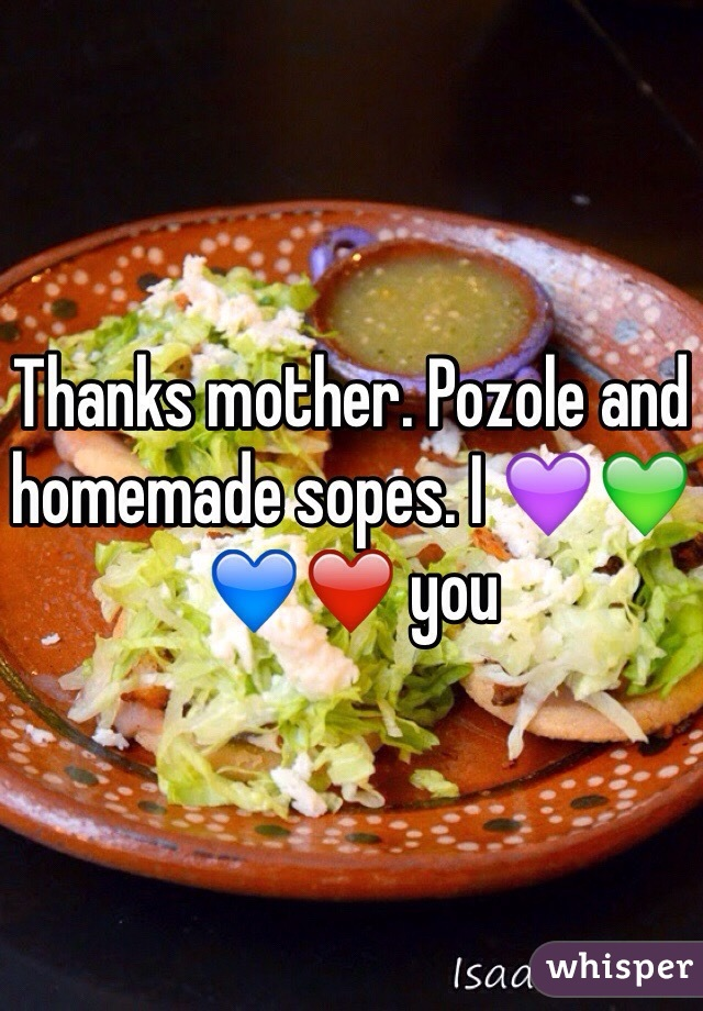 Thanks mother. Pozole and homemade sopes. I 💜💚💙❤️ you
