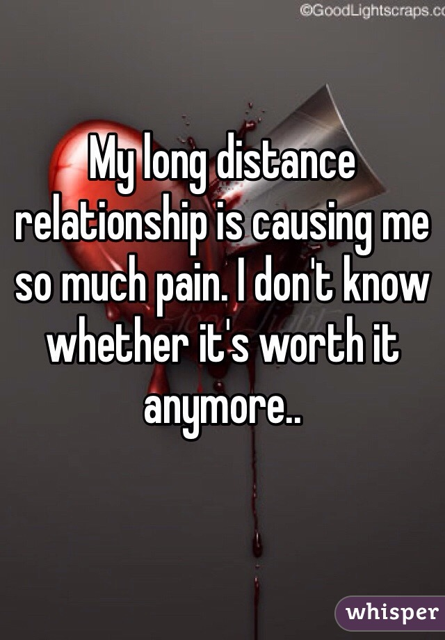 My long distance relationship is causing me so much pain. I don't know whether it's worth it anymore..