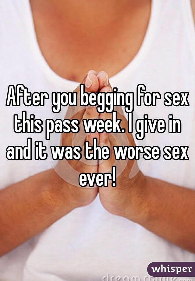 After you begging for sex this pass week. I give in and it was the worse sex ever!