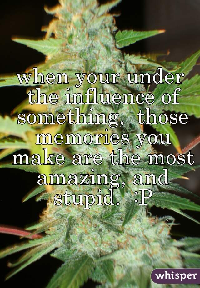 when your under the influence of something,  those memories you make are the most amazing, and stupid.  :P