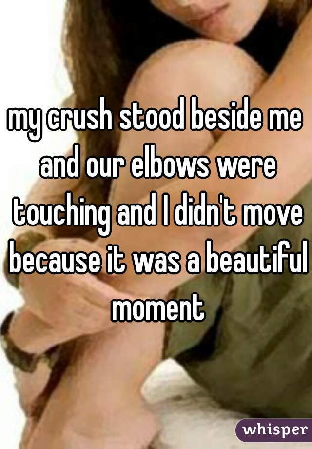 my crush stood beside me and our elbows were touching and I didn't move because it was a beautiful moment