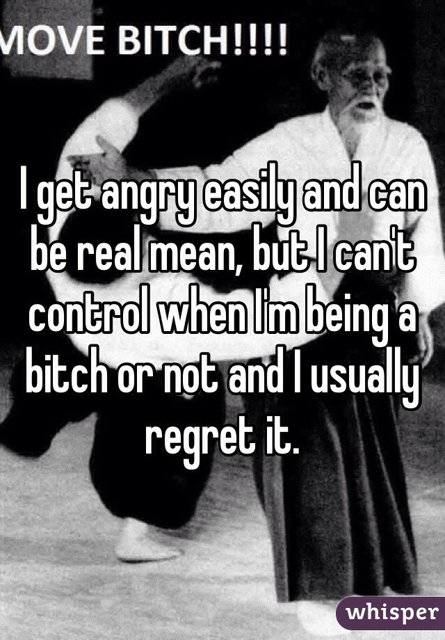 I get angry easily and can be real mean, but I can't control when I'm being a bitch or not and I usually regret it.