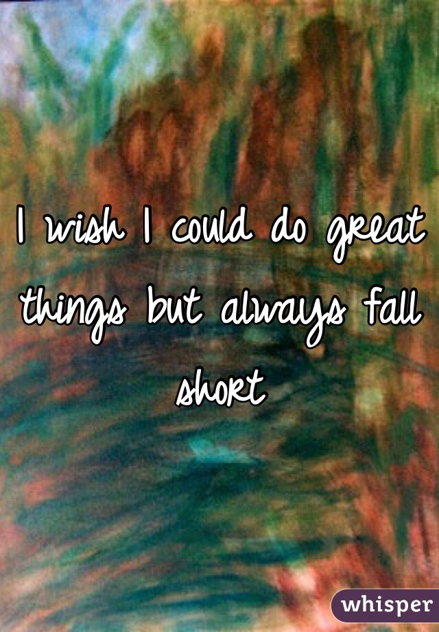 I wish I could do great things but always fall short