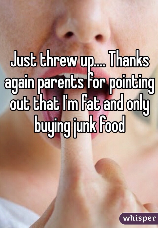 Just threw up.... Thanks again parents for pointing out that I'm fat and only buying junk food