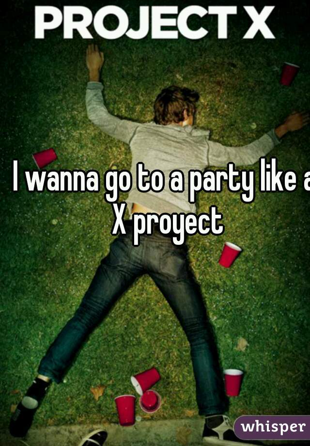I wanna go to a party like a X proyect