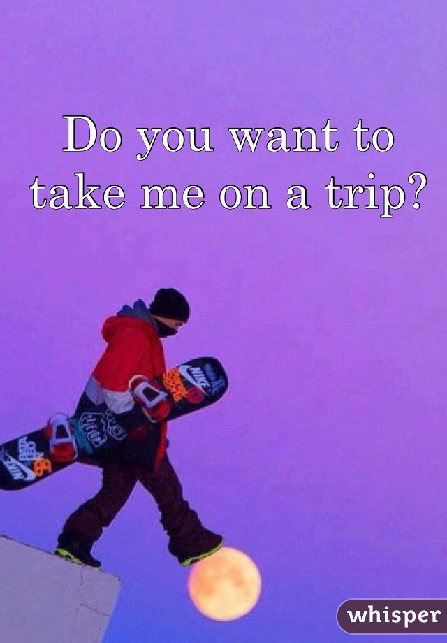 Do you want to take me on a trip?