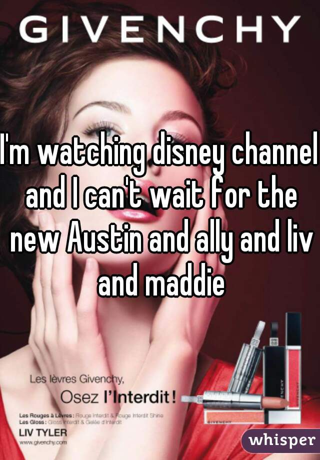 I'm watching disney channel and I can't wait for the new Austin and ally and liv and maddie