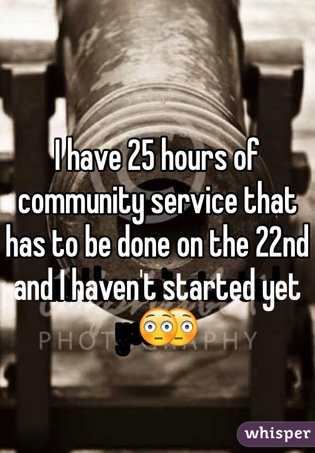 I have 25 hours of community service that has to be done on the 22nd and I haven't started yet😳