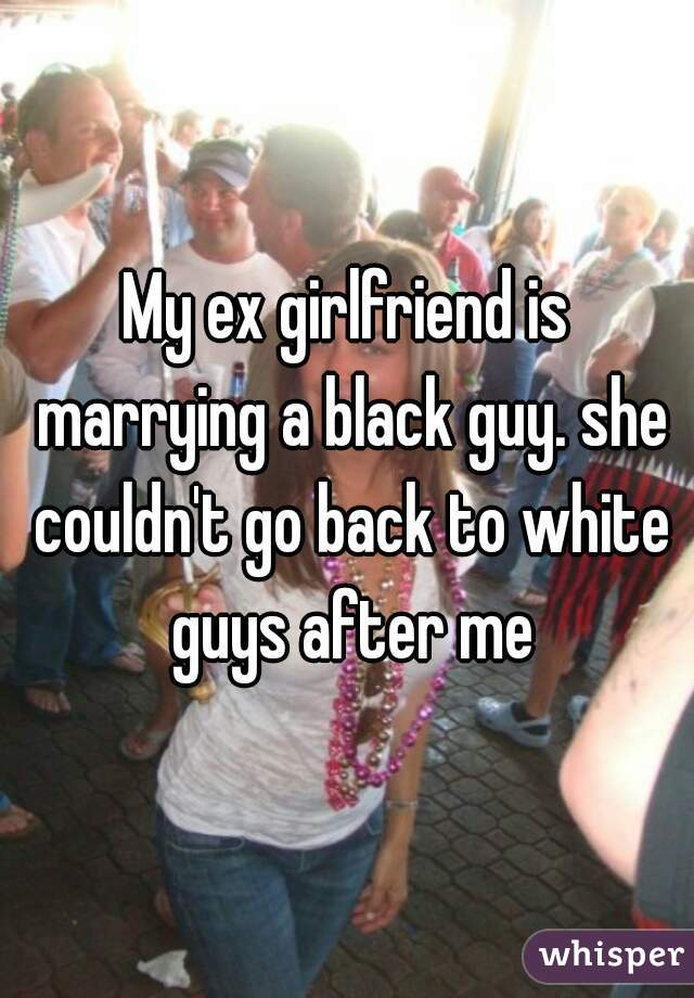 My ex girlfriend is marrying a black guy. she couldn't go back to white guys after me
