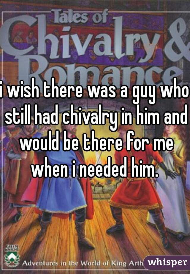 i wish there was a guy who still had chivalry in him and would be there for me when i needed him.