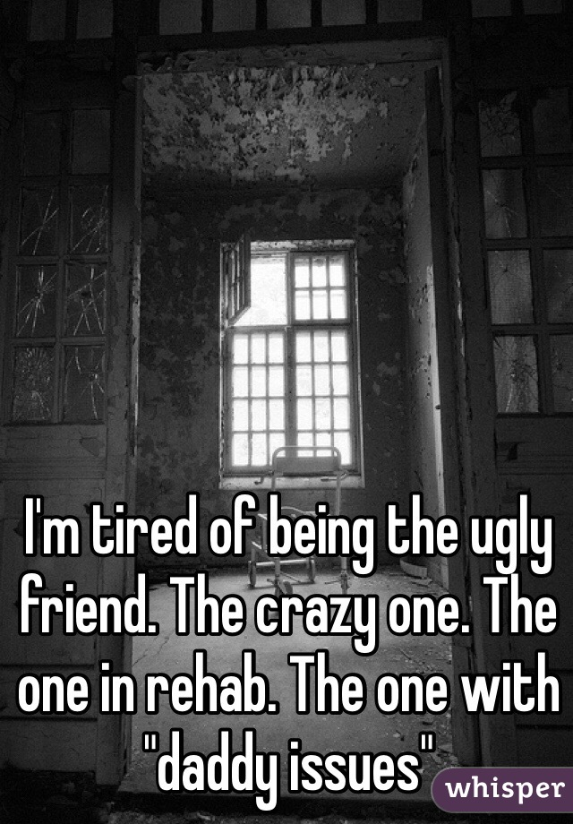 """I'm tired of being the ugly friend. The crazy one. The one in rehab. The one with """"daddy issues"""""""
