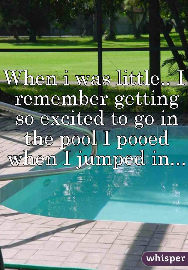 When i was little.. I remember getting so excited to go in the pool I pooed when I jumped in...