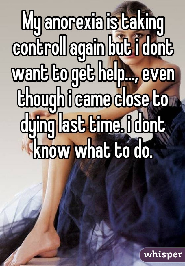 My anorexia is taking controll again but i dont want to get help..., even though i came close to dying last time. i dont know what to do.