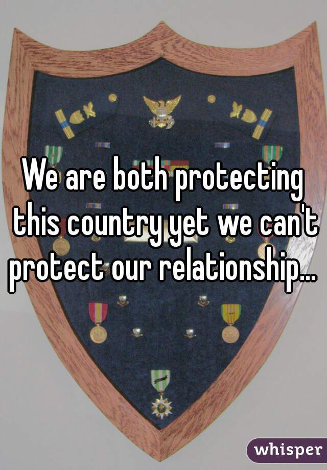 We are both protecting this country yet we can't protect our relationship...