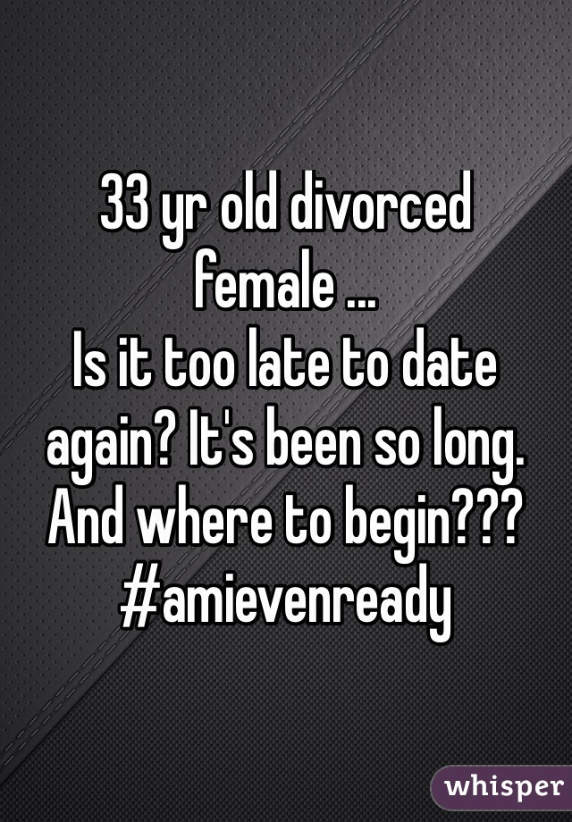 33 yr old divorced female ... Is it too late to date again? It's been so long. And where to begin???  #amievenready