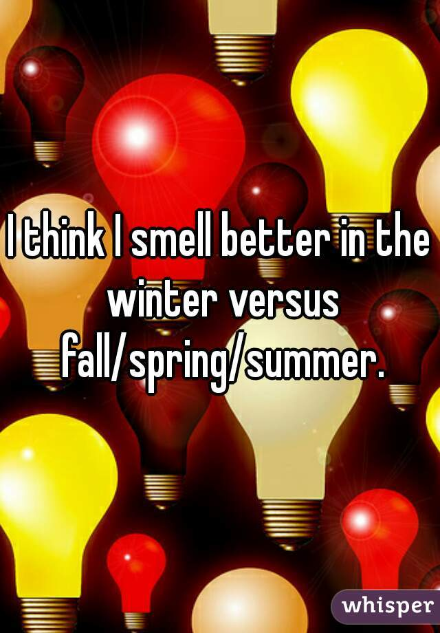 I think I smell better in the winter versus fall/spring/summer.
