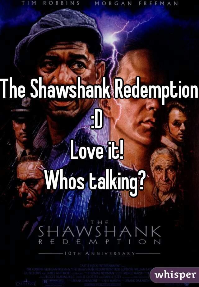 The Shawshank Redemption :D  Love it!  Whos talking?
