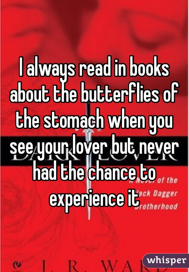 I always read in books about the butterflies of the stomach when you see your lover but never had the chance to experience it