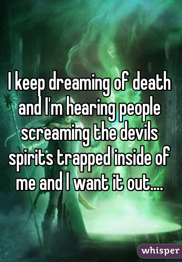 I keep dreaming of death and I'm hearing people screaming the devils spirits trapped inside of me and I want it out....