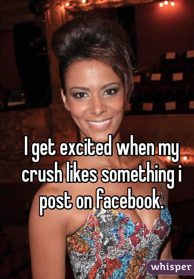 I get excited when my crush likes something i post on facebook.
