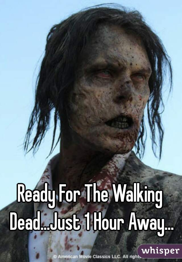 Ready For The Walking Dead...Just 1 Hour Away...