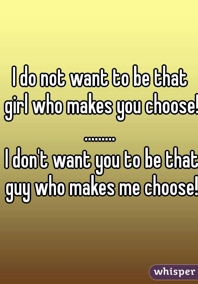 I do not want to be that girl who makes you choose!!  .........   I don't want you to be that guy who makes me choose!!