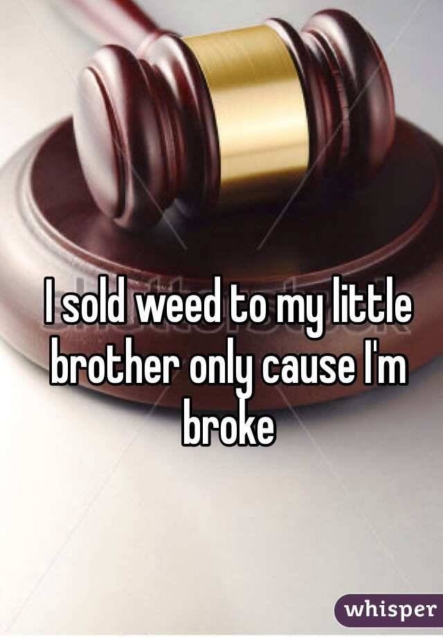 I sold weed to my little brother only cause I'm broke