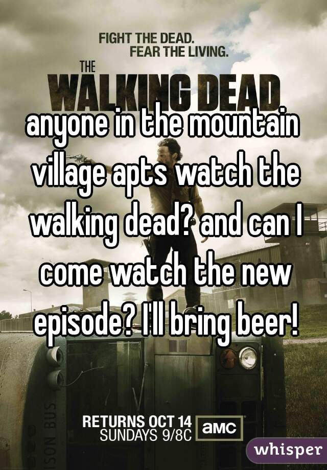 anyone in the mountain village apts watch the walking dead? and can I come watch the new episode? I'll bring beer!