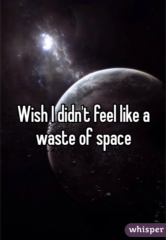 Wish I didn't feel like a waste of space