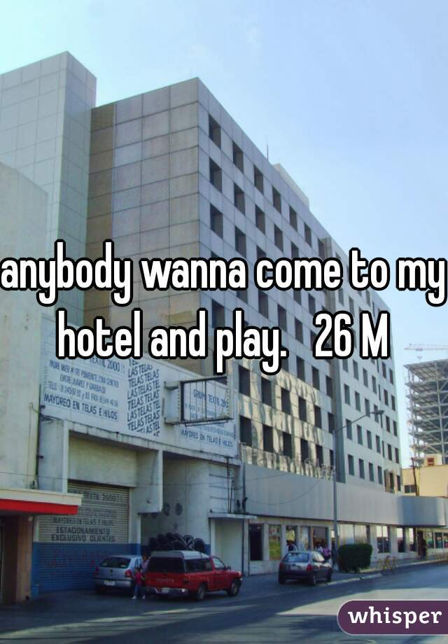 anybody wanna come to my hotel and play.   26 M