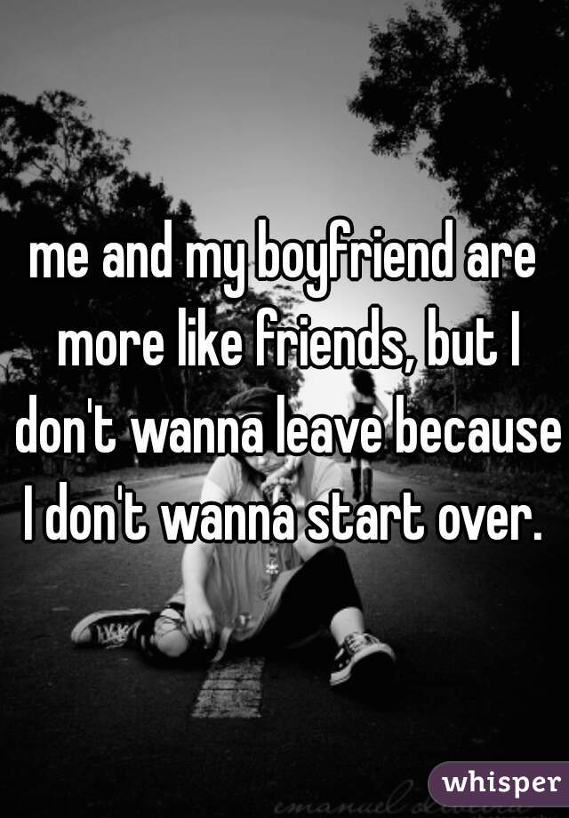 me and my boyfriend are more like friends, but I don't wanna leave because I don't wanna start over.