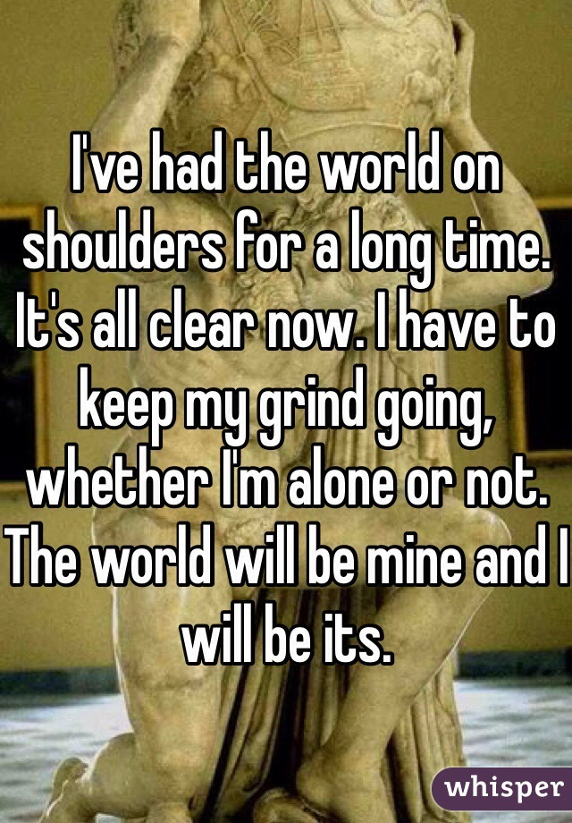 I've had the world on shoulders for a long time. It's all clear now. I have to keep my grind going, whether I'm alone or not. The world will be mine and I will be its.