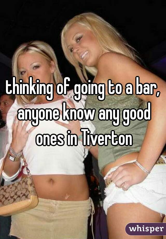 thinking of going to a bar, anyone know any good ones in Tiverton