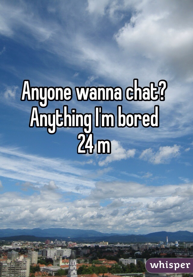 Anyone wanna chat? Anything I'm bored 24 m