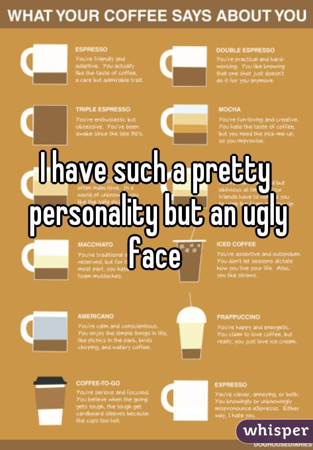 I have such a pretty personality but an ugly face